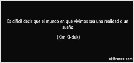 frase-es-dificil-decir-que-el-mundo-en-que-vivimos-sea-una-realidad-o-un-sueno-kim-ki-duk-118164